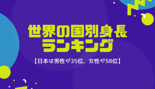 世界の国別身長ランキング【日本は男性35位、女性58位】
