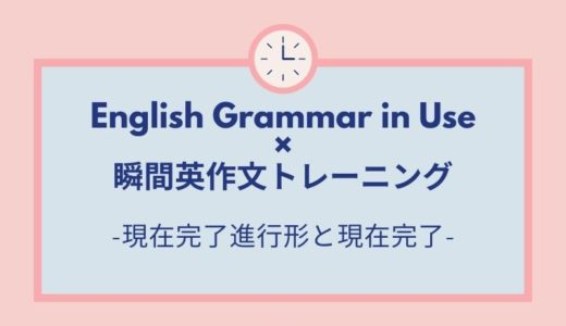 【EGUで瞬間英作文】10.現在完了進行形と現在完了(I have been doing and I have done)